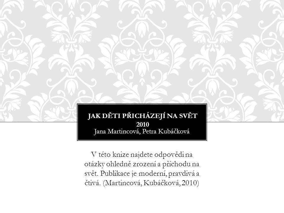 JAK DĚTI PŘICHÁZEJÍ NA SVĚT 2010 Jana Martincová, Petra Kubáčková V této knize najdete odpovědi na otázky ohledně zrození a příchodu na svět. Publikac