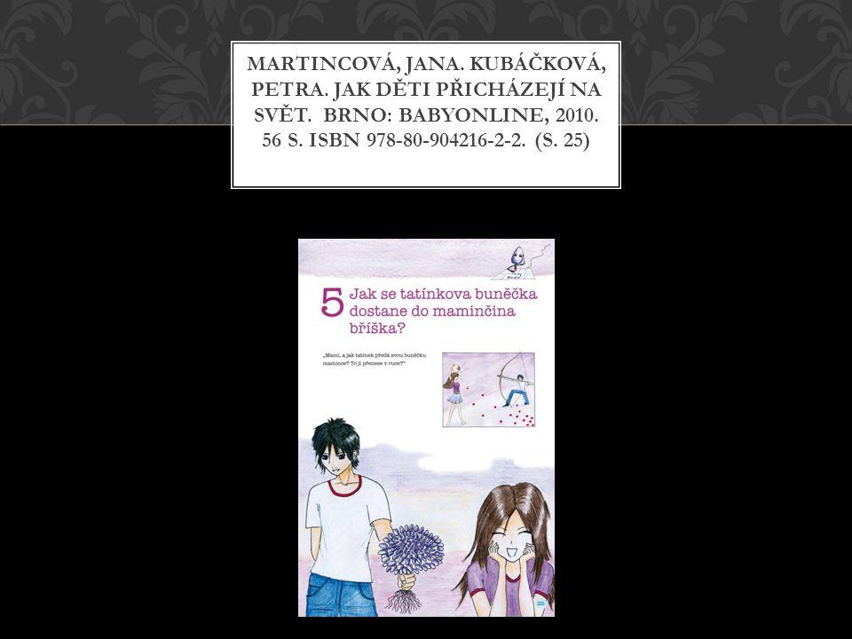 MARTINCOVÁ, JANA. KUBÁČKOVÁ, PETRA. JAK DĚTI PŘICHÁZEJÍ NA SVĚT. BRNO: BABYONLINE, 2010. 56 S. ISBN 978-80-904216-2-2. (S. 25)