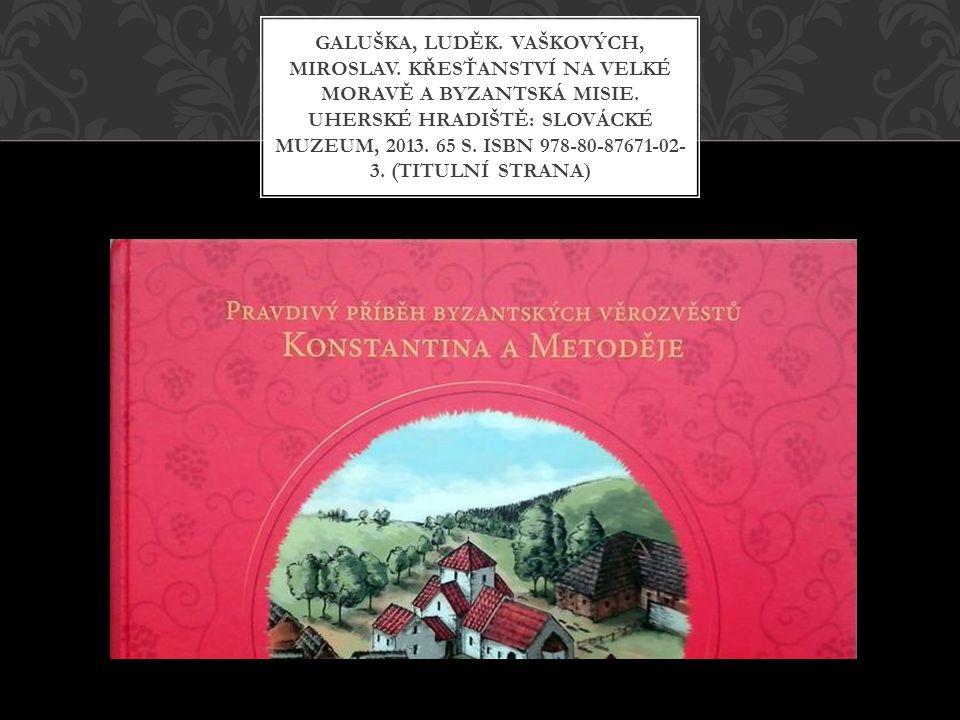 GALUŠKA, LUDĚK. VAŠKOVÝCH, MIROSLAV. KŘESŤANSTVÍ NA VELKÉ MORAVĚ A BYZANTSKÁ MISIE. UHERSKÉ HRADIŠTĚ: SLOVÁCKÉ MUZEUM, 2013. 65 S. ISBN 978-80-87671-0