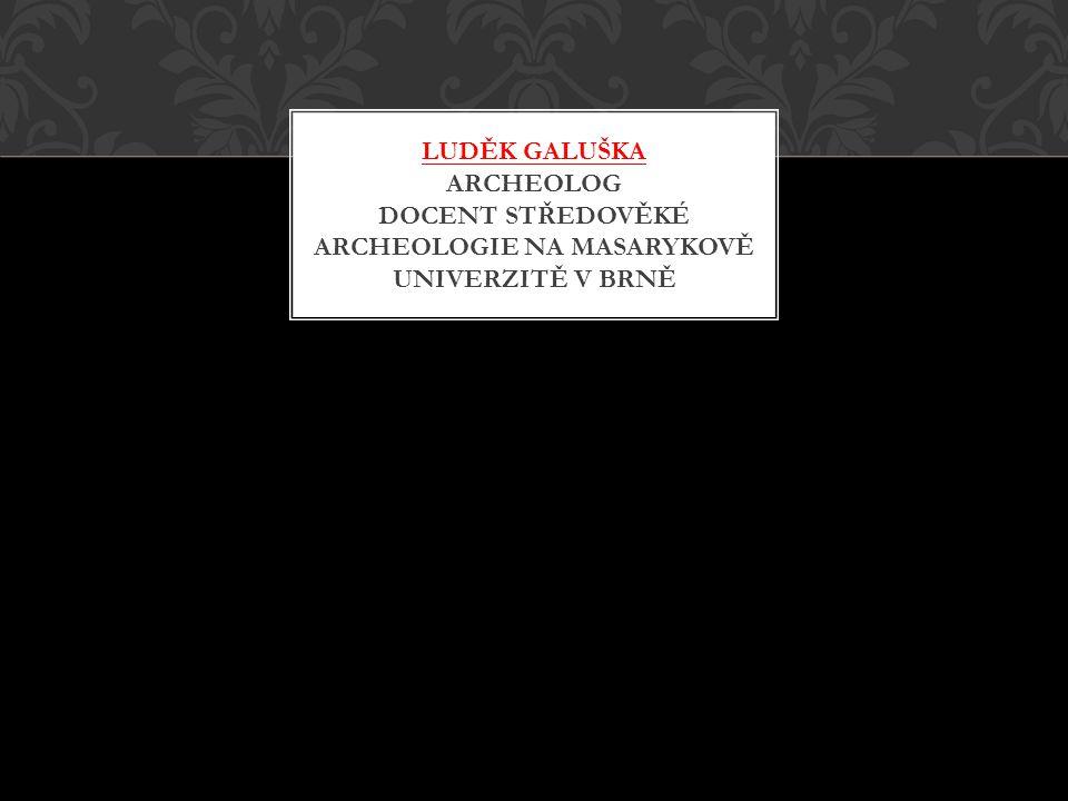 LUDĚK GALUŠKA ARCHEOLOG DOCENT STŘEDOVĚKÉ ARCHEOLOGIE NA MASARYKOVĚ UNIVERZITĚ V BRNĚ