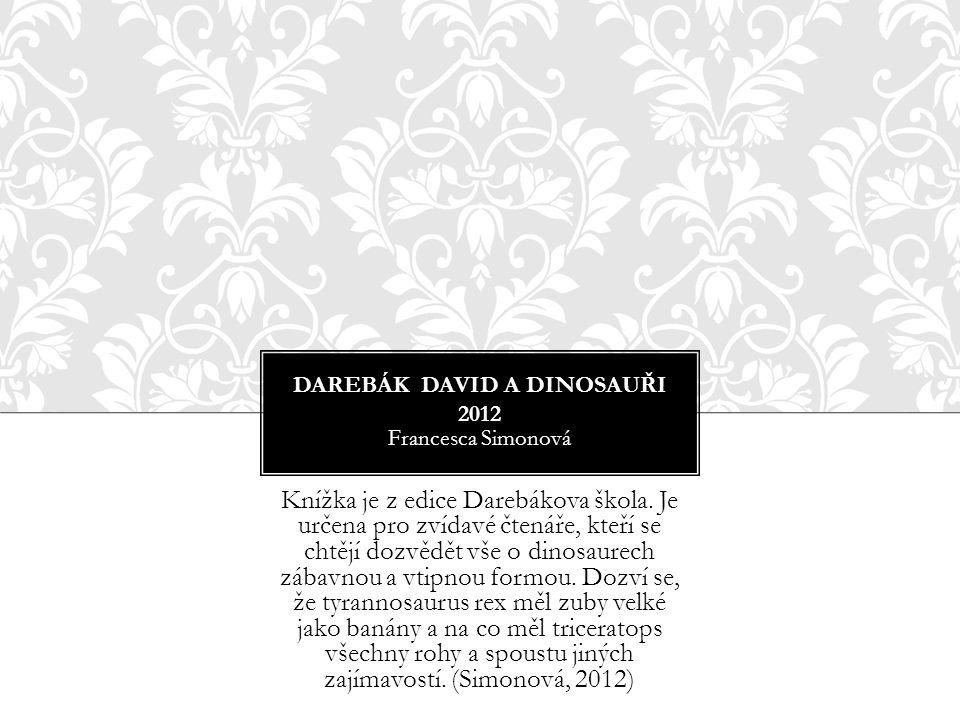 DAREBÁK DAVID A DINOSAUŘI 2012 Francesca Simonová Knížka je z edice Darebákova škola. Je určena pro zvídavé čtenáře, kteří se chtějí dozvědět vše o di