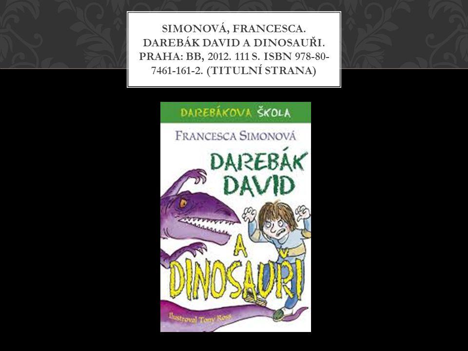 SIMONOVÁ, FRANCESCA. DAREBÁK DAVID A DINOSAUŘI. PRAHA: BB, 2012. 111 S. ISBN 978-80- 7461-161-2. (TITULNÍ STRANA)