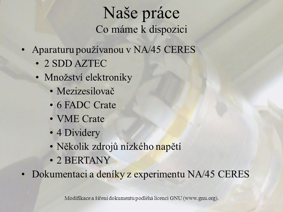 Modifikace a šíření dokumentu podléhá licenci GNU (www.gnu.org). Naše práce Co máme k dispozici Aparaturu používanou v NA/45 CERES 2 SDD AZTEC Množstv