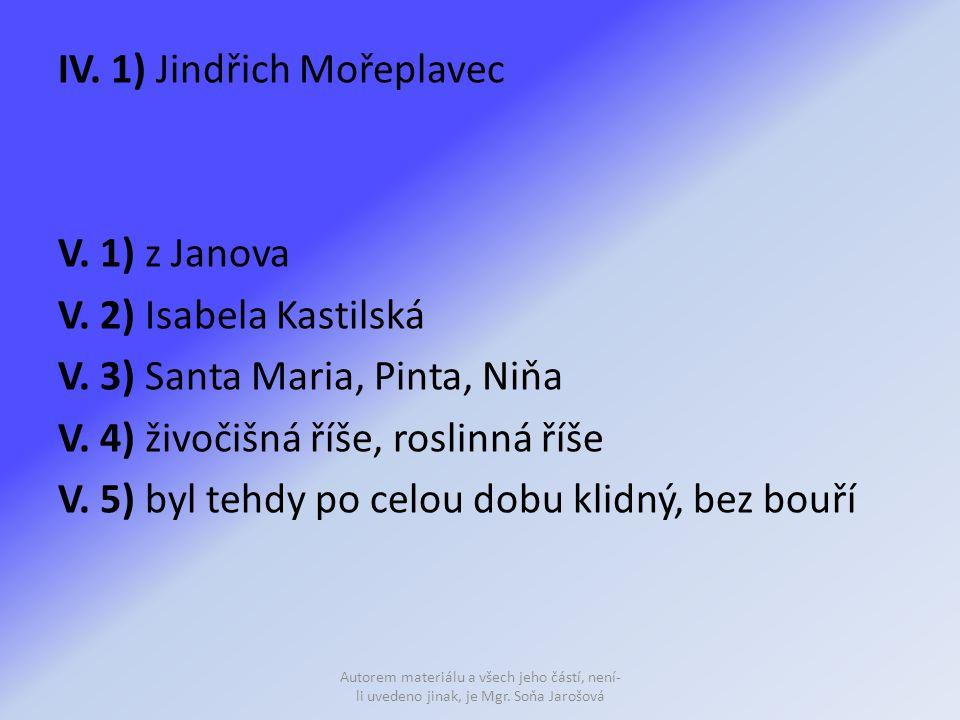 IV. 1) Jindřich Mořeplavec V. 1) z Janova V. 2) Isabela Kastilská V. 3) Santa Maria, Pinta, Niňa V. 4) živočišná říše, roslinná říše V. 5) byl tehdy p