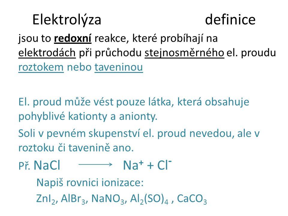 Elektrolýzadefinice jsou to redoxní reakce, které probíhají na elektrodách při průchodu stejnosměrného el. proudu roztokem nebo taveninou El. proud mů