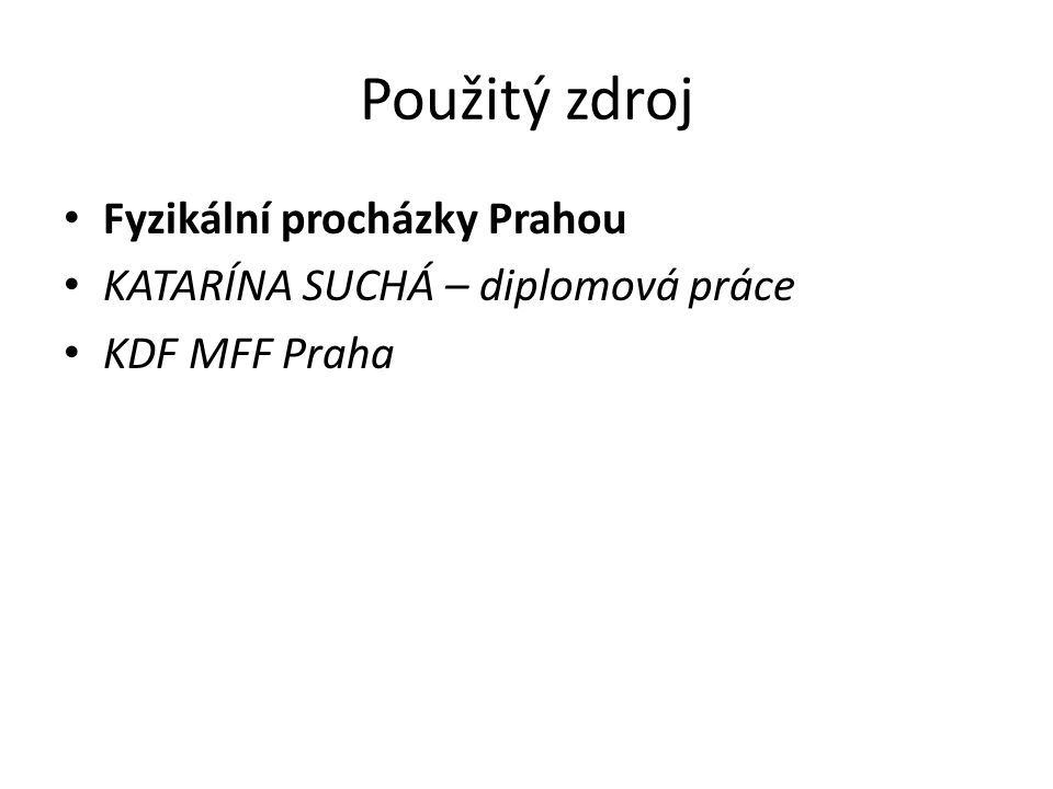 Použitý zdroj Fyzikální procházky Prahou KATARÍNA SUCHÁ – diplomová práce KDF MFF Praha