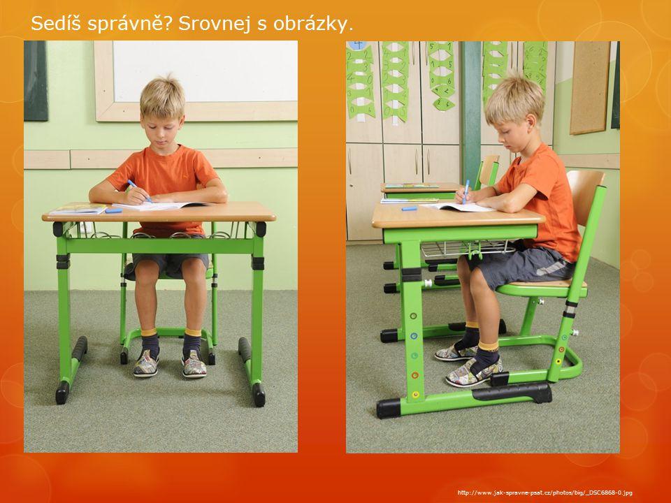 http://www.jak-spravne-psat.cz/photos/big/_DSC6868-0.jpg Sedíš správně? Srovnej s obrázky.