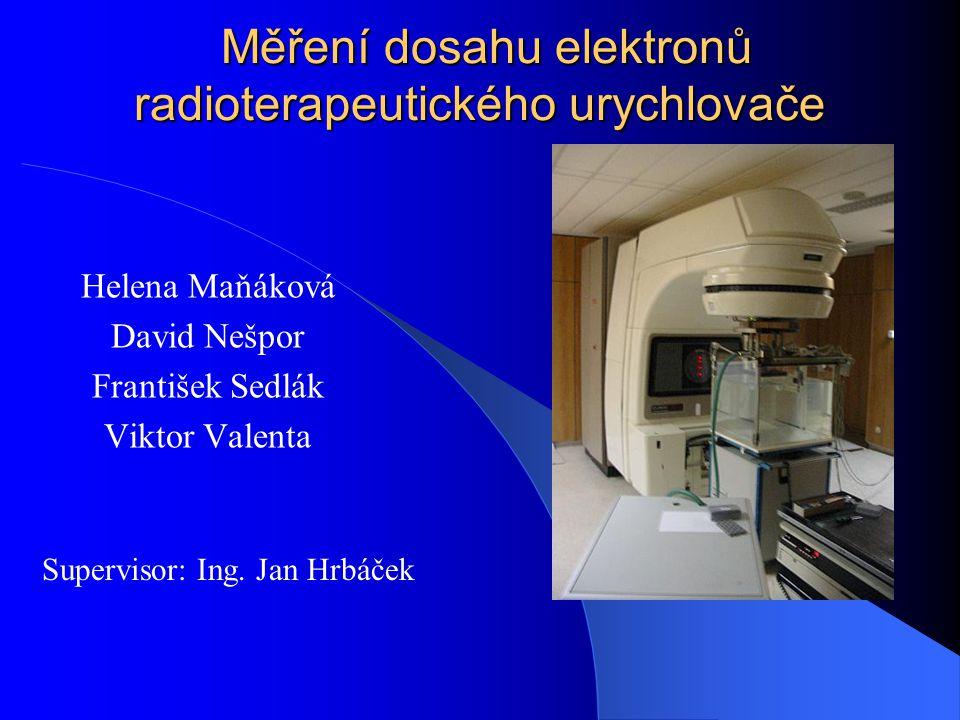 Měření dosahu elektronů radioterapeutického urychlovače Měření dosahu elektronů radioterapeutického urychlovače Helena Maňáková David Nešpor František