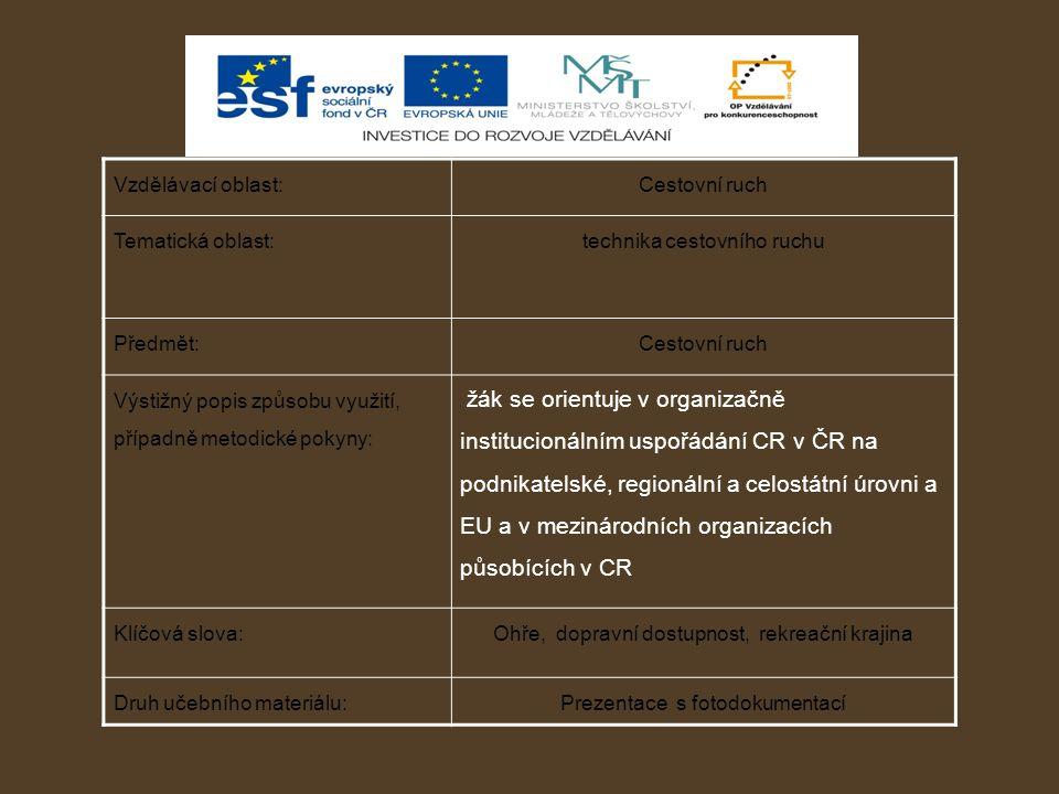 Vzdělávací oblast:Cestovní ruch Tematická oblast:technika cestovního ruchu Předmět:Cestovní ruch Výstižný popis způsobu využití, případně metodické pokyny: žák se orientuje v organizačně institucionálním uspořádání CR v ČR na podnikatelské, regionální a celostátní úrovni a EU a v mezinárodních organizacích působících v CR Klíčová slova:Ohře, dopravní dostupnost, rekreační krajina Druh učebního materiálu:Prezentace s fotodokumentací