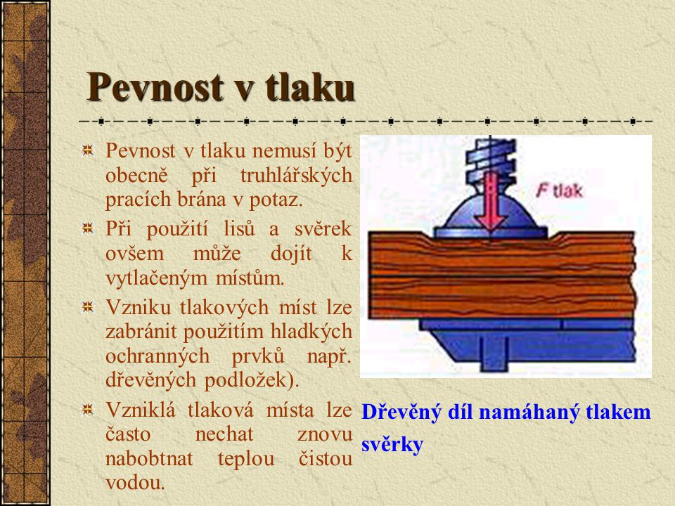 Pevnost v tlaku Pevnost v tlaku je hodnota pro odpor dřeva vůči stlačení. Kontrola pevnosti v tlaku se provádí podle ČSN. U pevnosti v tlaku se rozliš