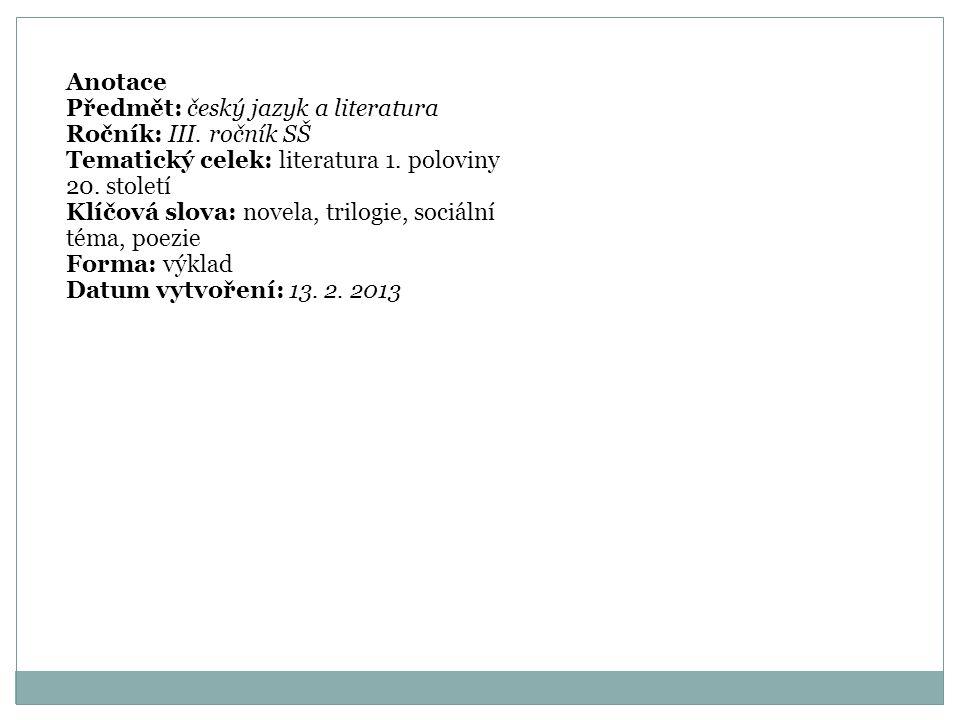 Anotace Předmět: český jazyk a literatura Ročník: III. ročník SŠ Tematický celek: literatura 1. poloviny 20. století Klíčová slova: novela, trilogie,
