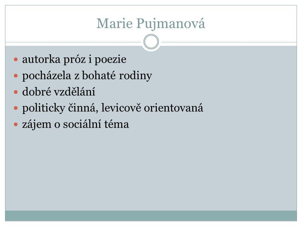 Marie Pujmanová autorka próz i poezie pocházela z bohaté rodiny dobré vzdělání politicky činná, levicově orientovaná zájem o sociální téma
