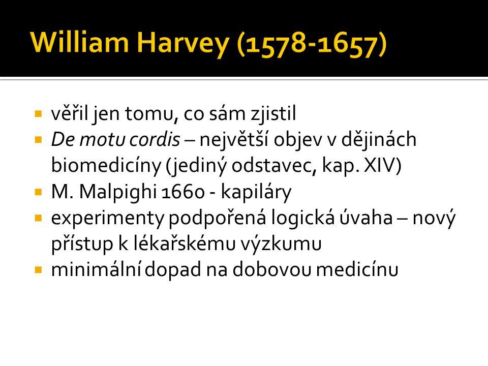  věřil jen tomu, co sám zjistil  De motu cordis – největší objev v dějinách biomedicíny (jediný odstavec, kap. XIV)  M. Malpighi 1660 - kapiláry 
