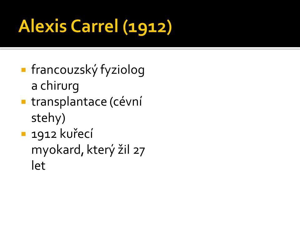  francouzský fyziolog a chirurg  transplantace (cévní stehy)  1912 kuřecí myokard, který žil 27 let