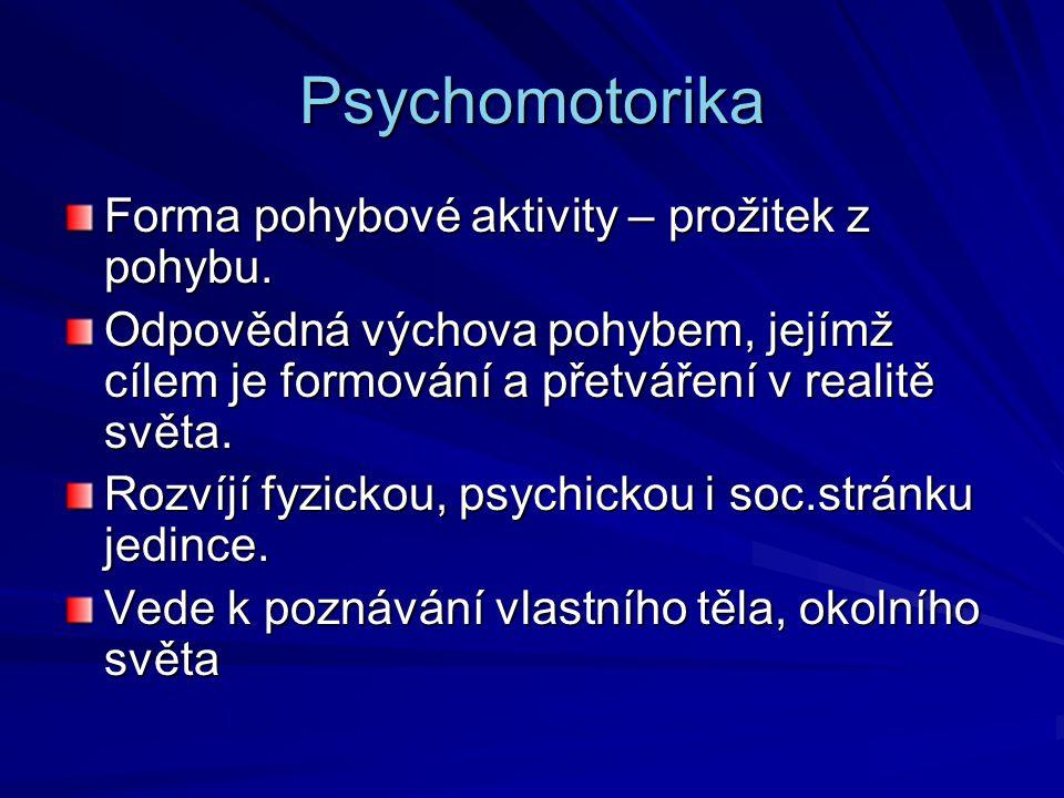Psychomotorika Forma pohybové aktivity – prožitek z pohybu. Odpovědná výchova pohybem, jejímž cílem je formování a přetváření v realitě světa. Rozvíjí