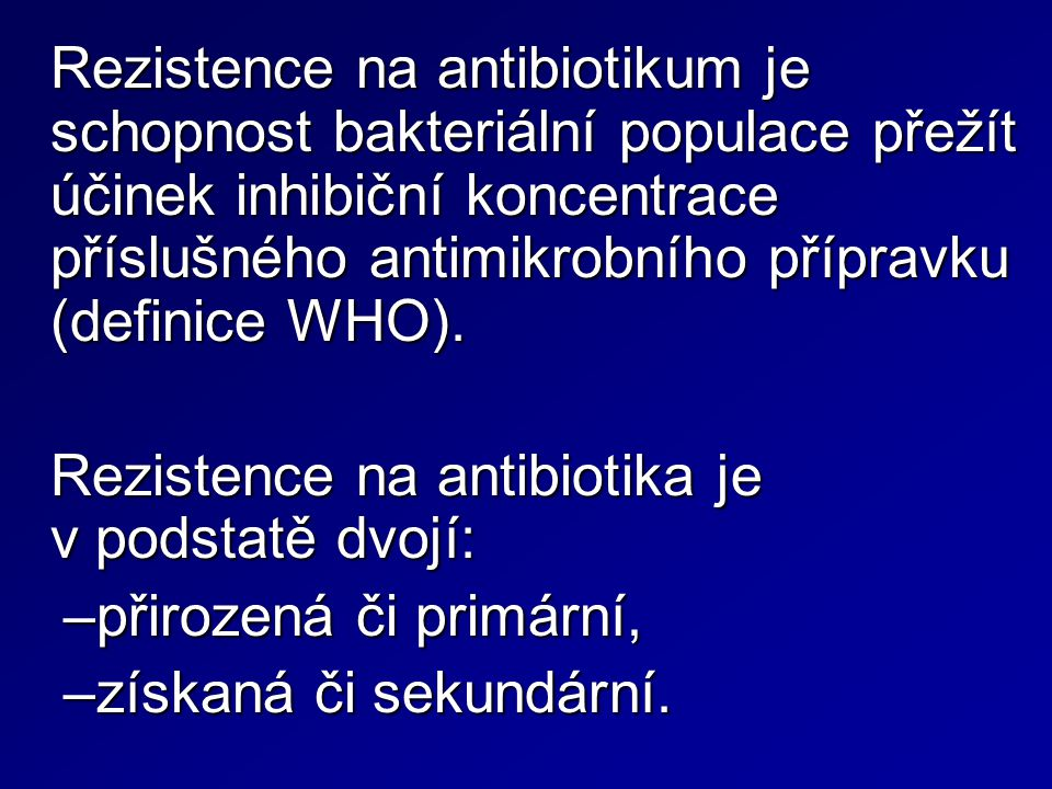 Rezistence na antibiotikum je schopnost bakteriální populace přežít účinek inhibiční koncentrace příslušného antimikrobního přípravku (definice WHO).
