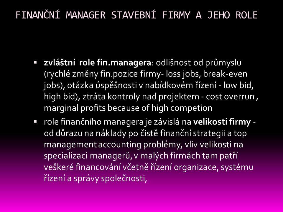 FINANČNÍ MANAGER STAVEBNÍ FIRMY A JEHO ROLE  zvláštní role fin.managera: odlišnost od průmyslu (rychlé změny fin.pozice firmy- loss jobs, break-even