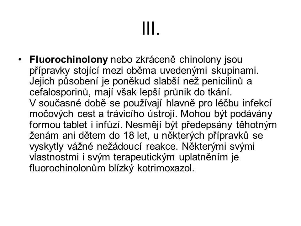 III. Fluorochinolony nebo zkráceně chinolony jsou přípravky stojící mezi oběma uvedenými skupinami. Jejich působení je poněkud slabší než penicilinů a