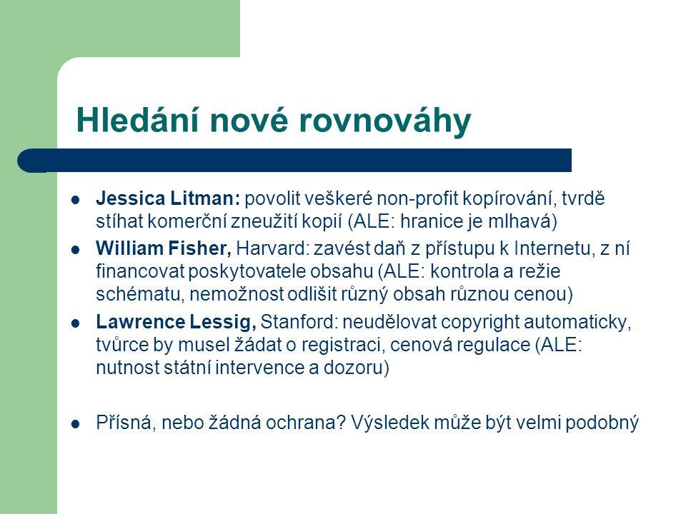 Hledání nové rovnováhy Jessica Litman: povolit veškeré non-profit kopírování, tvrdě stíhat komerční zneužití kopií (ALE: hranice je mlhavá) William Fisher, Harvard: zavést daň z přístupu k Internetu, z ní financovat poskytovatele obsahu (ALE: kontrola a režie schématu, nemožnost odlišit různý obsah různou cenou) Lawrence Lessig, Stanford: neudělovat copyright automaticky, tvůrce by musel žádat o registraci, cenová regulace (ALE: nutnost státní intervence a dozoru) Přísná, nebo žádná ochrana.
