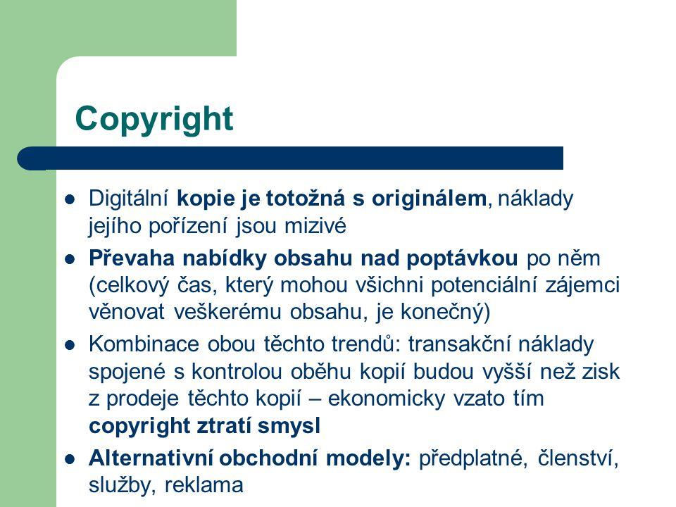 Copyright Digitální kopie je totožná s originálem, náklady jejího pořízení jsou mizivé Převaha nabídky obsahu nad poptávkou po něm (celkový čas, který mohou všichni potenciální zájemci věnovat veškerému obsahu, je konečný) Kombinace obou těchto trendů: transakční náklady spojené s kontrolou oběhu kopií budou vyšší než zisk z prodeje těchto kopií – ekonomicky vzato tím copyright ztratí smysl Alternativní obchodní modely: předplatné, členství, služby, reklama