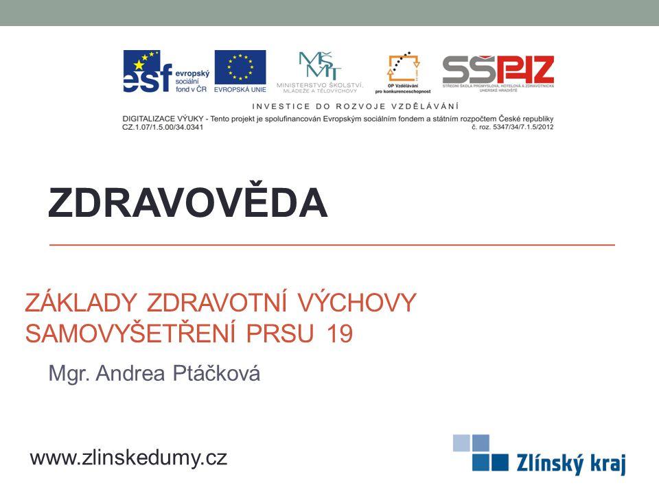 ZÁKLADY ZDRAVOTNÍ VÝCHOVY SAMOVYŠETŘENÍ PRSU 19 Mgr. Andrea Ptáčková ZDRAVOVĚDA www.zlinskedumy.cz