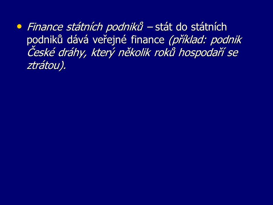 Finance státních podniků – stát do státních podniků dává veřejné finance (příklad: podnik České dráhy, který několik roků hospodaří se ztrátou).