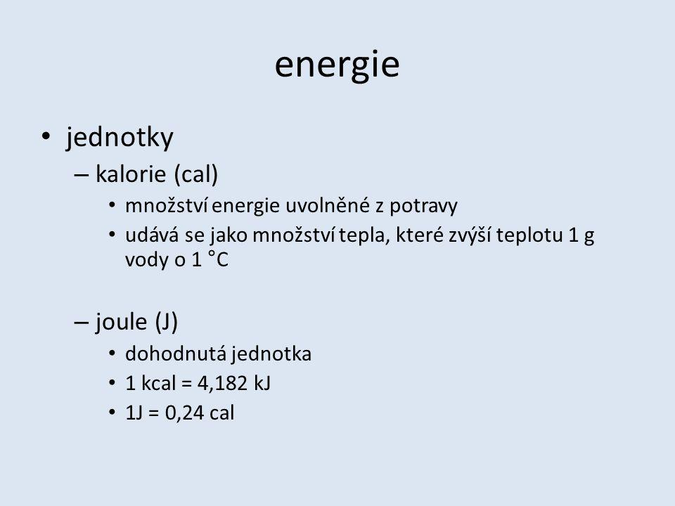 energie jednotky – kalorie (cal) množství energie uvolněné z potravy udává se jako množství tepla, které zvýší teplotu 1 g vody o 1 °C – joule (J) dohodnutá jednotka 1 kcal = 4,182 kJ 1J = 0,24 cal