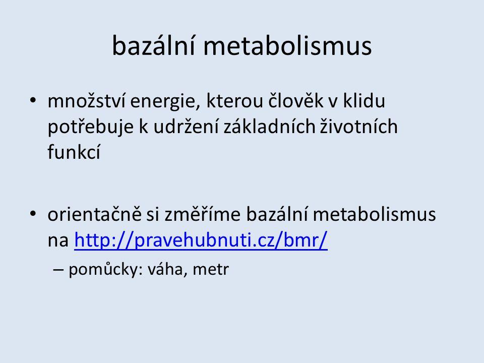 bazální metabolismus množství energie, kterou člověk v klidu potřebuje k udržení základních životních funkcí orientačně si změříme bazální metabolismus na http://pravehubnuti.cz/bmr/http://pravehubnuti.cz/bmr/ – pomůcky: váha, metr