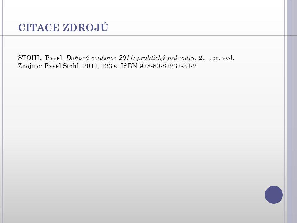 CITACE ZDROJŮ ŠTOHL, Pavel. Daňová evidence 2011: praktický průvodce. 2., upr. vyd. Znojmo: Pavel Štohl, 2011, 133 s. ISBN 978-80-87237-34-2.
