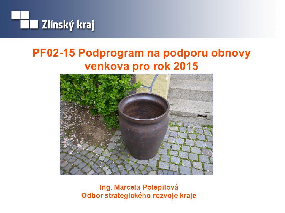 Ing. Marcela Polepilová Odbor strategického rozvoje kraje PF02-15 Podprogram na podporu obnovy venkova pro rok 2015