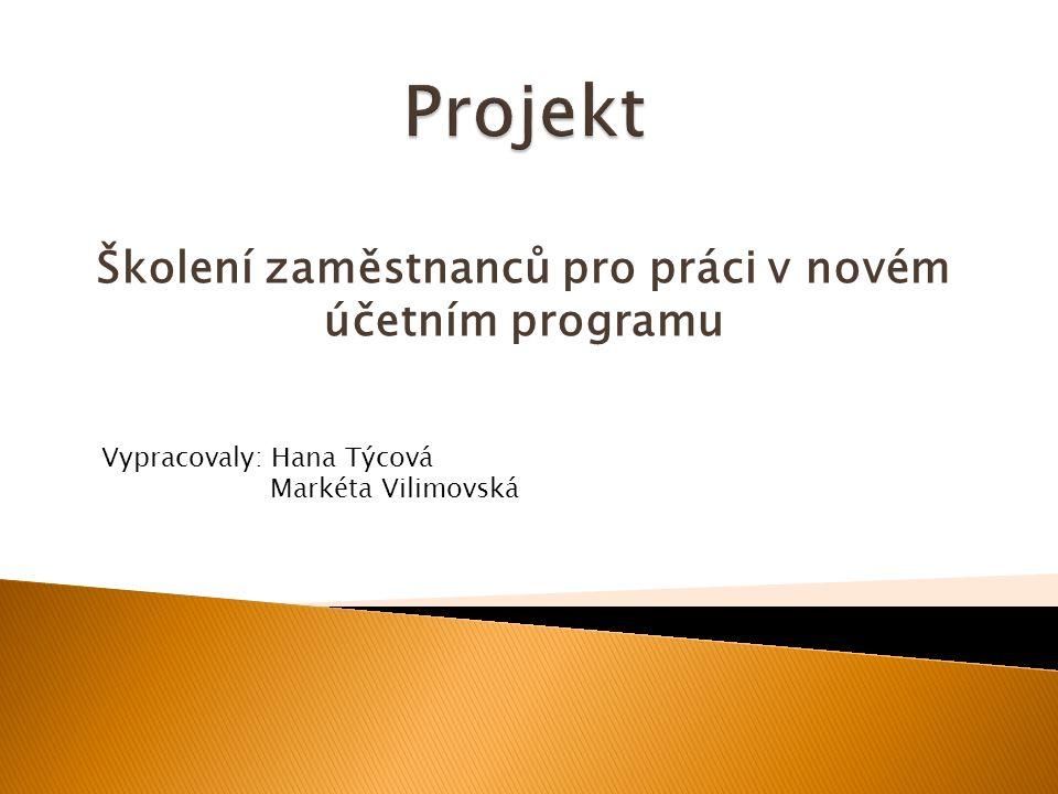 Školení zaměstnanců pro práci v novém účetním programu Vypracovaly: Hana Týcová Markéta Vilimovská