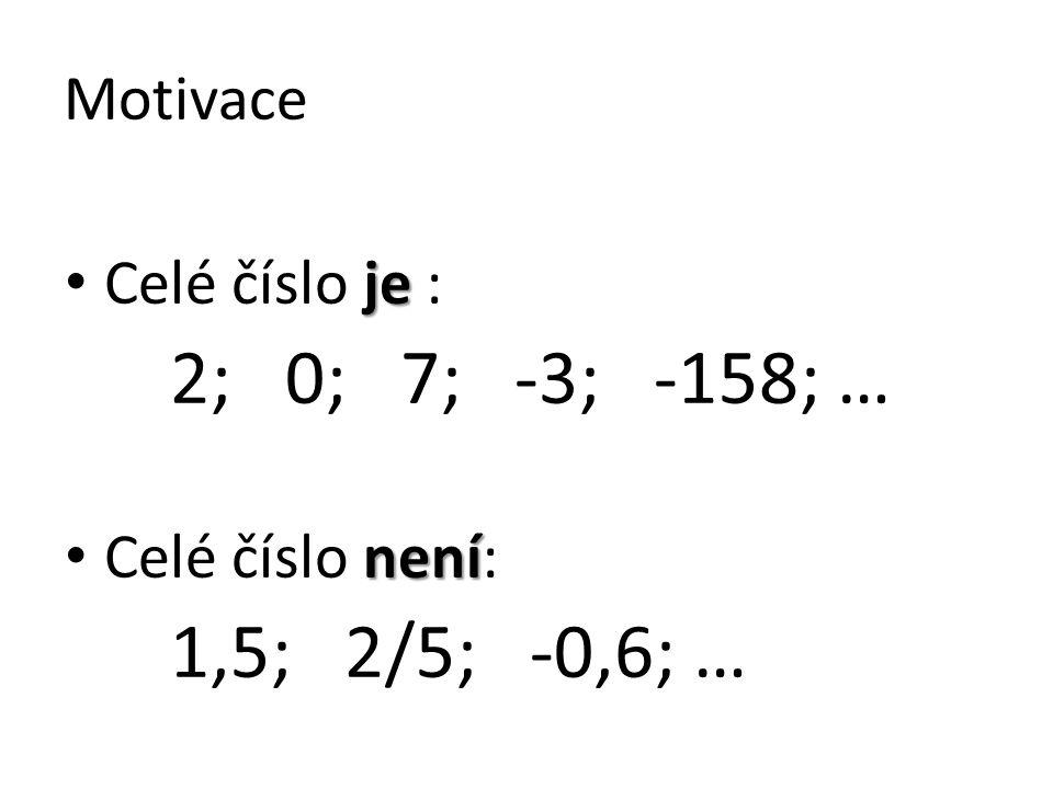 Motivace je Celé číslo je : 2; 0; 7; -3; -158; … není Celé číslo není: 1,5; 2/5; -0,6; …