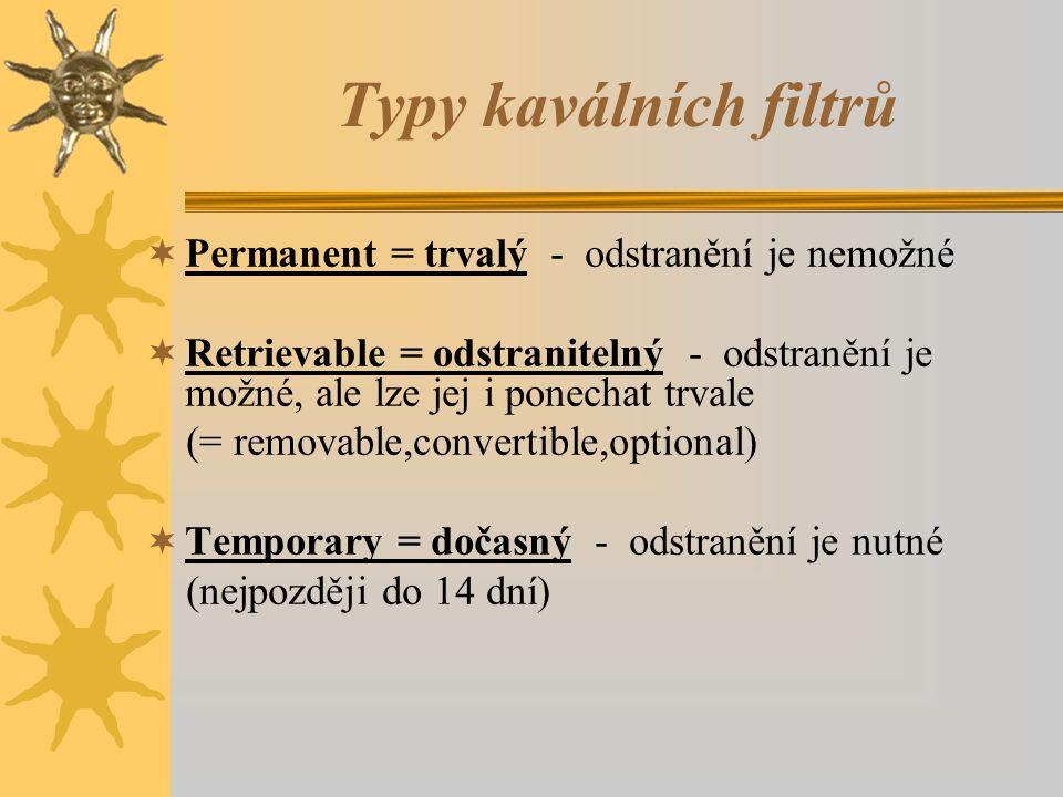 Typy kaválních filtrů  Permanent = trvalý - odstranění je nemožné  Retrievable = odstranitelný - odstranění je možné, ale lze jej i ponechat trvale (= removable,convertible,optional)  Temporary = dočasný - odstranění je nutné (nejpozději do 14 dní)