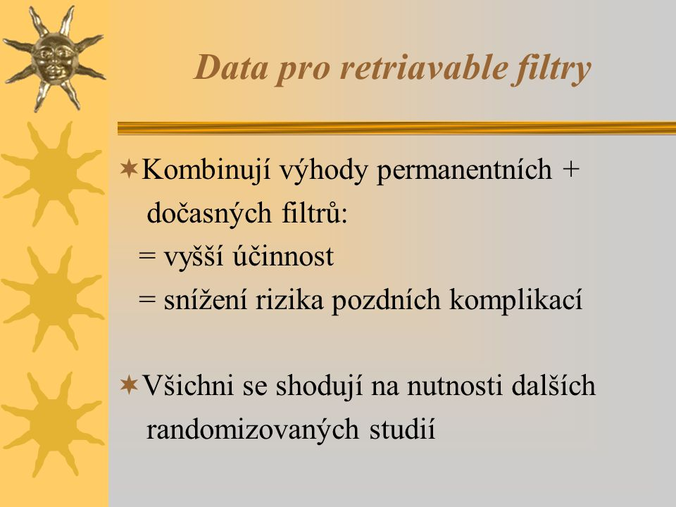 Data pro retriavable filtry  Kombinují výhody permanentních + dočasných filtrů: = vyšší účinnost = snížení rizika pozdních komplikací  Všichni se shodují na nutnosti dalších randomizovaných studií