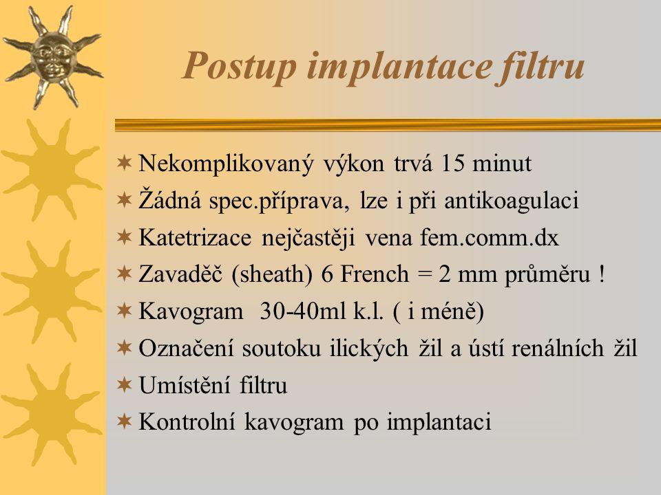 Postup implantace filtru  Nekomplikovaný výkon trvá 15 minut  Žádná spec.příprava, lze i při antikoagulaci  Katetrizace nejčastěji vena fem.comm.dx  Zavaděč (sheath) 6 French = 2 mm průměru .