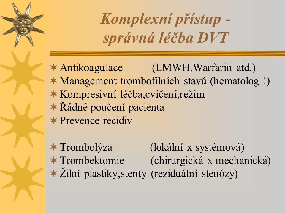 Komplexní přístup - správná léčba DVT  Antikoagulace (LMWH,Warfarin atd.)  Management trombofilních stavů (hematolog !)  Kompresivní léčba,cvičení,režim  Řádné poučení pacienta  Prevence recidiv  Trombolýza (lokální x systémová)  Trombektomie (chirurgická x mechanická)  Žilní plastiky,stenty (reziduální stenózy)