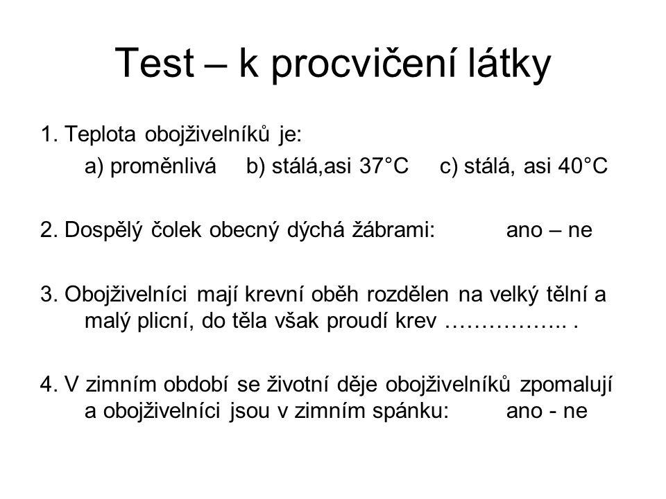 Test – k procvičení látky 1. Teplota obojživelníků je: a) proměnlivá b) stálá,asi 37°Cc) stálá, asi 40°C 2. Dospělý čolek obecný dýchá žábrami:ano – n