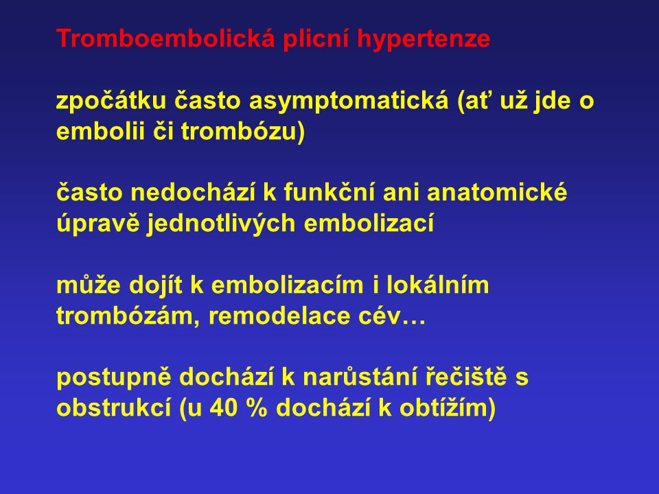 Tromboembolická plicní hypertenze zpočátku často asymptomatická (ať už jde o embolii či trombózu) často nedochází k funkční ani anatomické úpravě jednotlivých embolizací může dojít k embolizacím i lokálním trombózám, remodelace cév… postupně dochází k narůstání řečiště s obstrukcí (u 40 % dochází k obtížím)