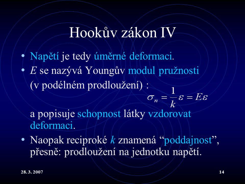28. 3. 200714 Hookův zákon IV Napětí je tedy úměrné deformaci. E se nazývá Youngův modul pružnosti (v podélném prodloužení) : a popisuje schopnost lát