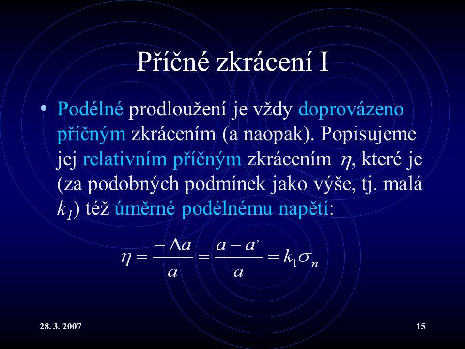 28. 3. 200715 Příčné zkrácení I Podélné prodloužení je vždy doprovázeno příčným zkrácením (a naopak). Popisujeme jej relativním příčným zkrácením , k