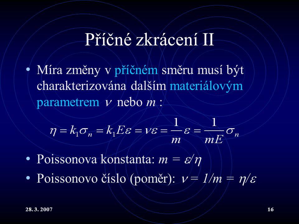 28. 3. 200716 Příčné zkrácení II Míra změny v příčném směru musí být charakterizována dalším materiálovým parametrem nebo m : Poissonova konstanta: m
