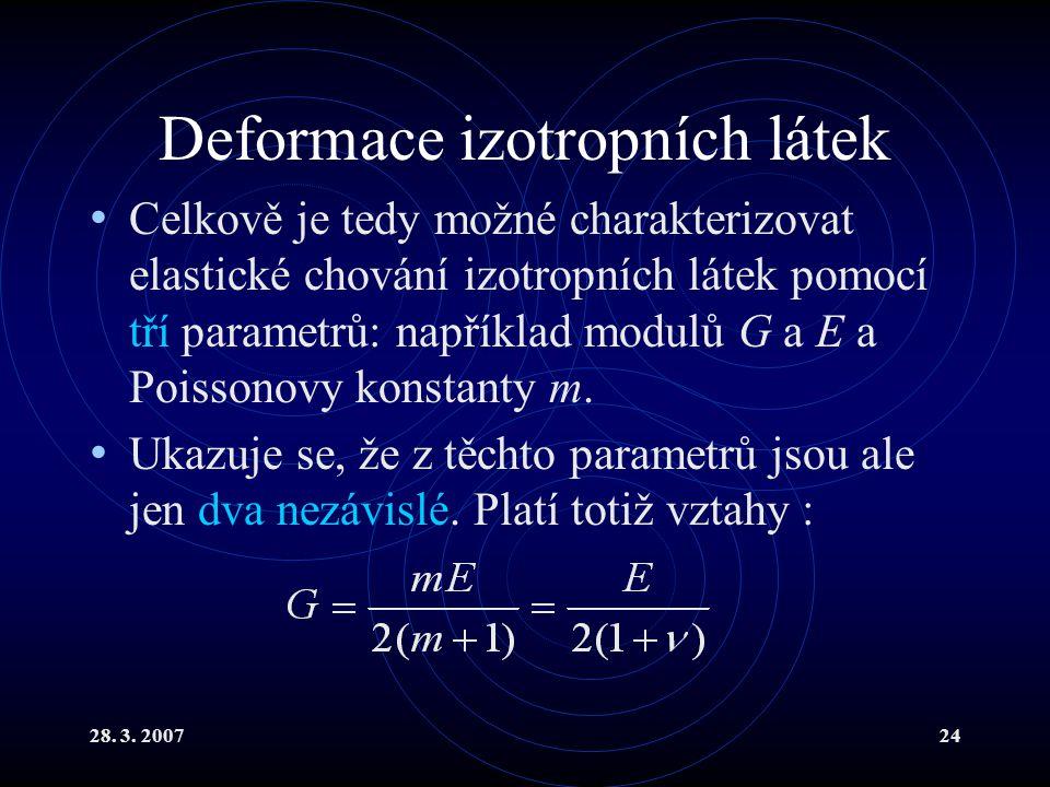 28. 3. 200724 Deformace izotropních látek Celkově je tedy možné charakterizovat elastické chování izotropních látek pomocí tří parametrů: například mo