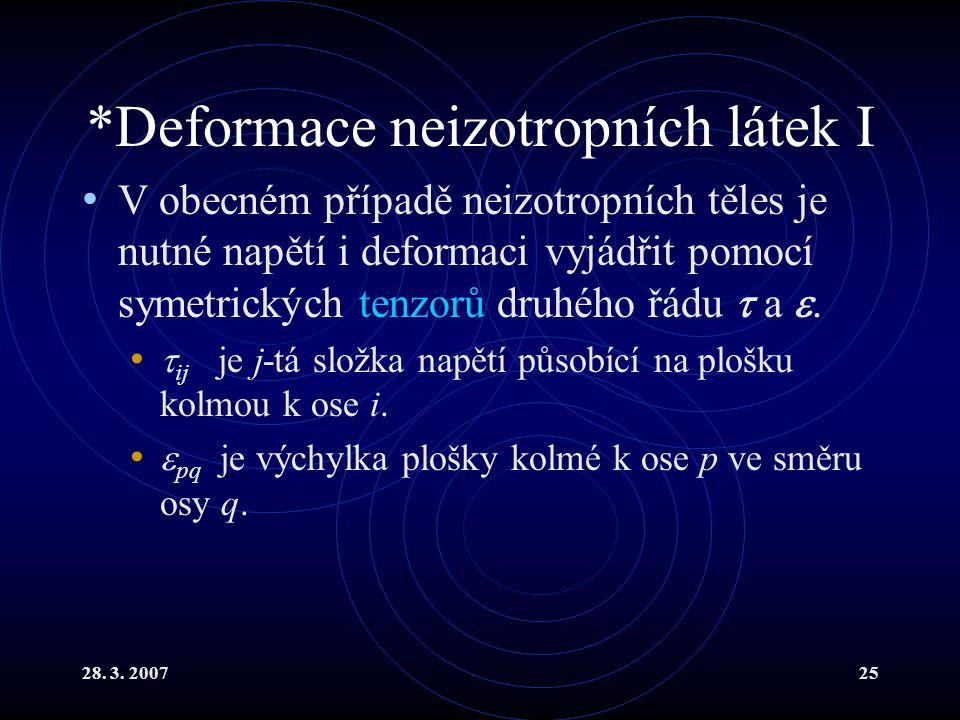 28. 3. 200725 *Deformace neizotropních látek I V obecném případě neizotropních těles je nutné napětí i deformaci vyjádřit pomocí symetrických tenzorů