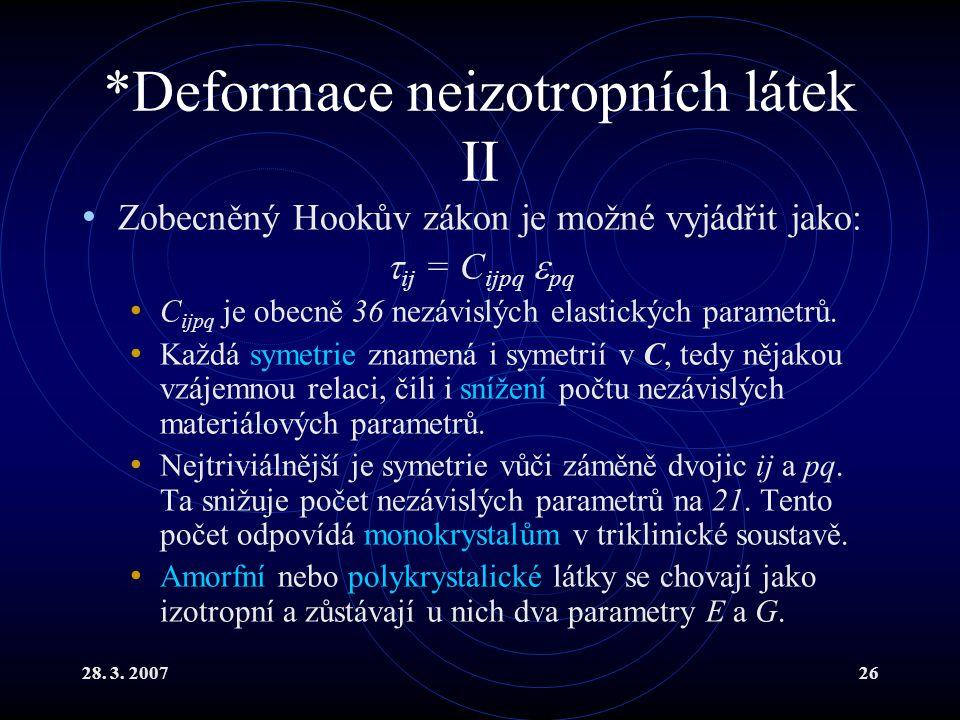 28. 3. 200726 *Deformace neizotropních látek II Zobecněný Hookův zákon je možné vyjádřit jako:  ij = C ijpq  pq C ijpq je obecně 36 nezávislých elas