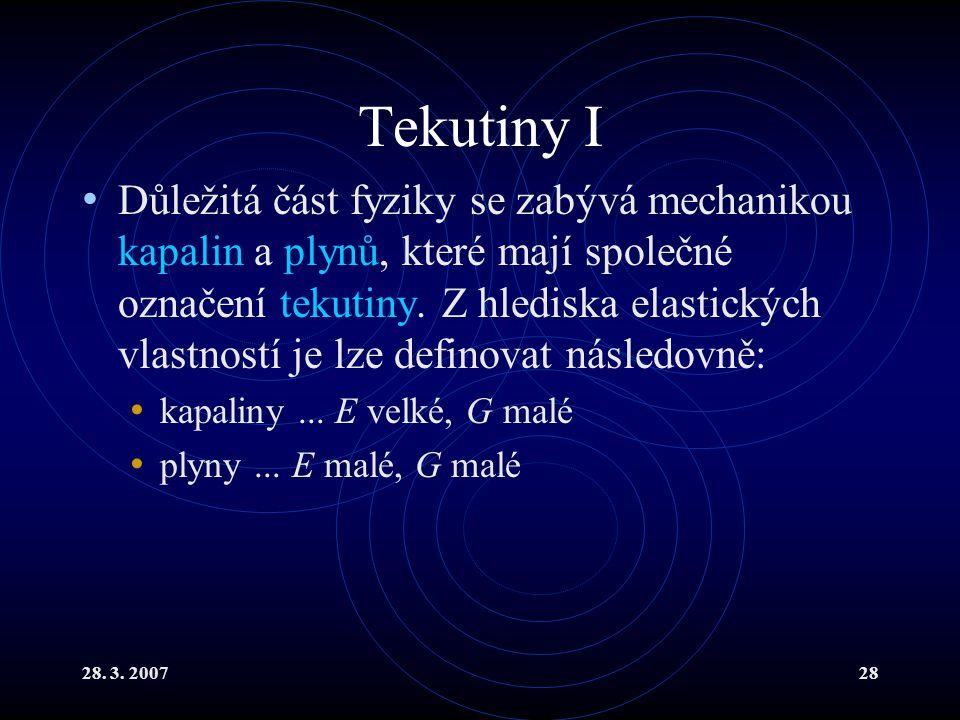 28. 3. 200728 Tekutiny I Důležitá část fyziky se zabývá mechanikou kapalin a plynů, které mají společné označení tekutiny. Z hlediska elastických vlas
