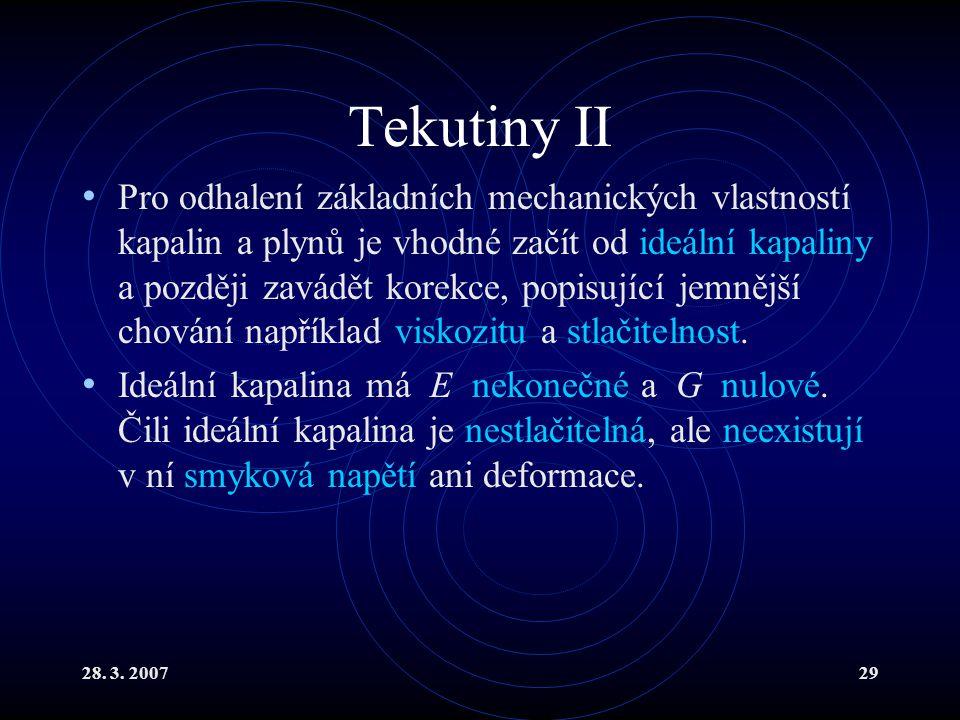 28. 3. 200729 Tekutiny II Pro odhalení základních mechanických vlastností kapalin a plynů je vhodné začít od ideální kapaliny a později zavádět korekc