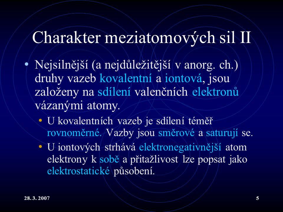 28. 3. 20075 Charakter meziatomových sil II Nejsilnější (a nejdůležitější v anorg. ch.) druhy vazeb kovalentní a iontová, jsou založeny na sdílení val