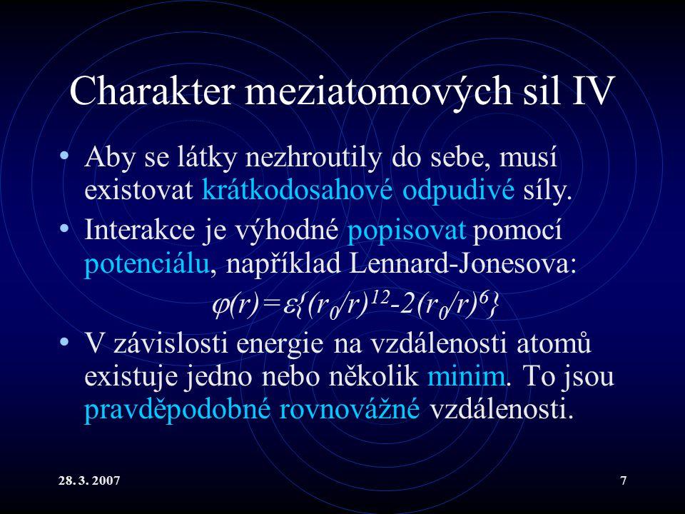 28. 3. 20077 Charakter meziatomových sil IV Aby se látky nezhroutily do sebe, musí existovat krátkodosahové odpudivé síly. Interakce je výhodné popiso