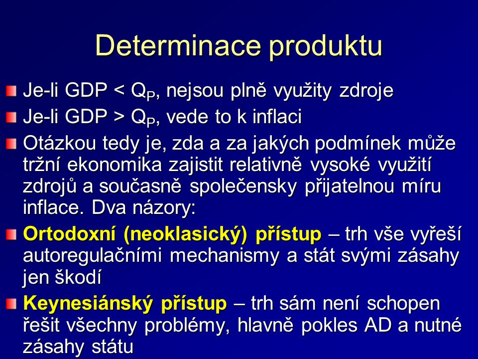 Determinace produktu Je-li GDP < Q P, nejsou plně využity zdroje Je-li GDP > Q P, vede to k inflaci Otázkou tedy je, zda a za jakých podmínek může tržní ekonomika zajistit relativně vysoké využití zdrojů a současně společensky přijatelnou míru inflace.