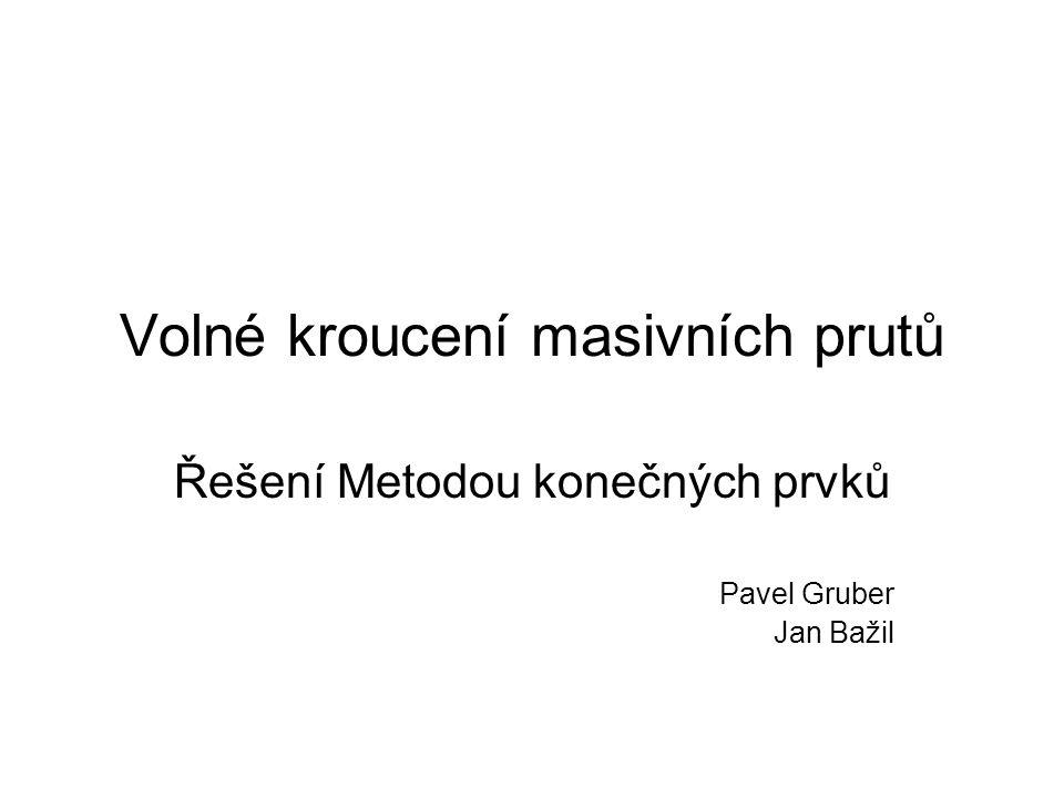 Volné kroucení masivních prutů Řešení Metodou konečných prvků Pavel Gruber Jan Bažil